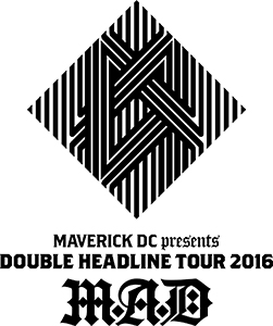 MAVERICK DC presents DOUBLE HEADLINE TOUR 2016 「M.A.D」FINAL